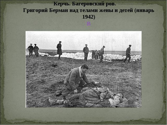 Керчь. Багеровский ров. Григорий Берман над телами жены и детей (январь 1942) В