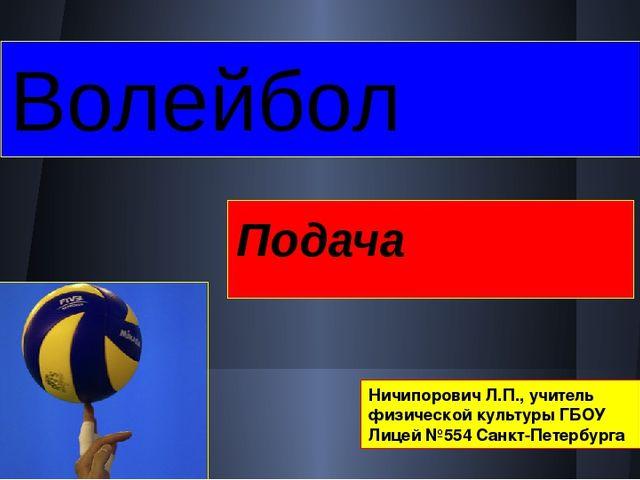 Волейбол Подача Ничипорович Л.П., учитель физической культуры ГБОУ Лицей №554...