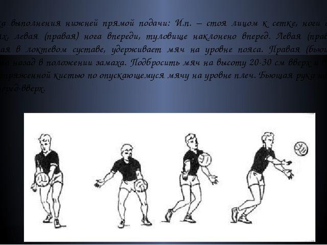 Техника выполнения нижней прямой подачи: И.п. – стоя лицом к сетке, ноги согн...