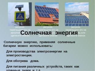 Солнечную энергию, применяя солнечные батареи можно использовать: Для произво