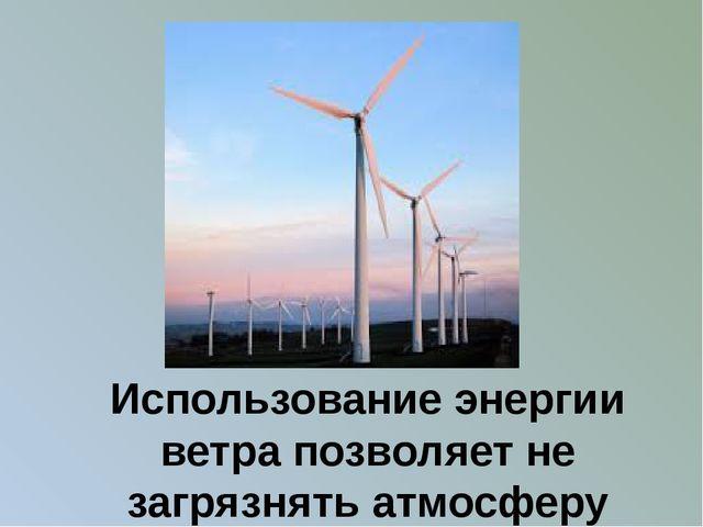 Использование энергии ветра позволяет не загрязнять атмосферу вредными выброс...