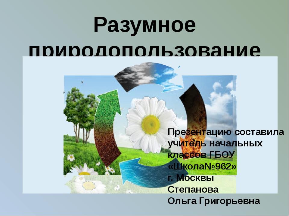 Разумное природопользование Презентацию составила учитель начальных классов Г...