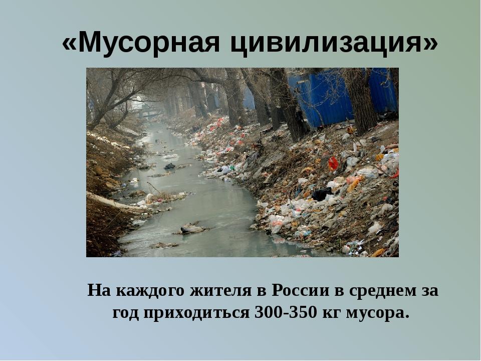 «Мусорная цивилизация» На каждого жителя в России в среднем за год приходить...