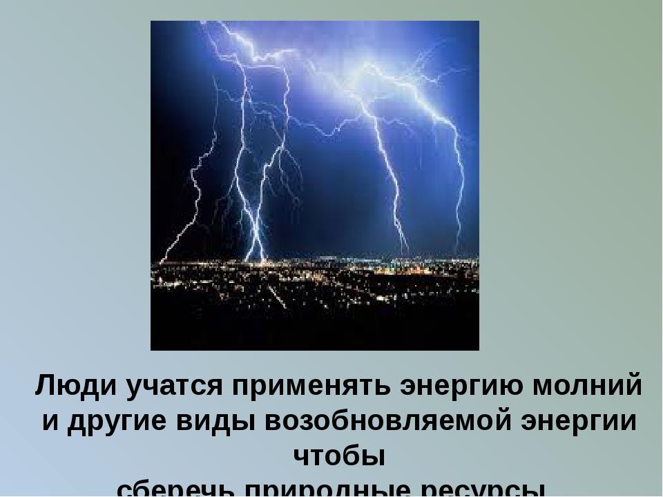 Люди учатся применять энергию молний и другие виды возобновляемой энергии что...