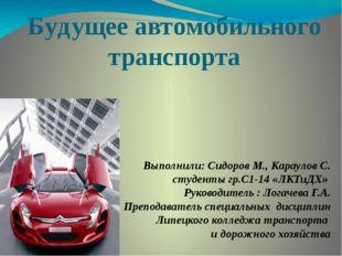 Будущее автомобильного транспорта Выполнили: Сидоров М., Караулов С. студенты