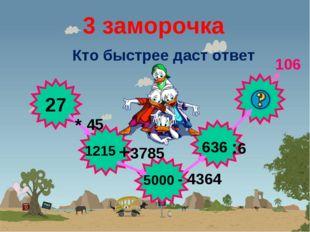 3 заморочка Кто быстрее даст ответ 27 * 45 +3785 - 4364 :6 1215 5000 636 106
