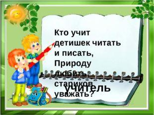 Кто учит детишек читать и писать, Природу любить, стариков уважать? учитель