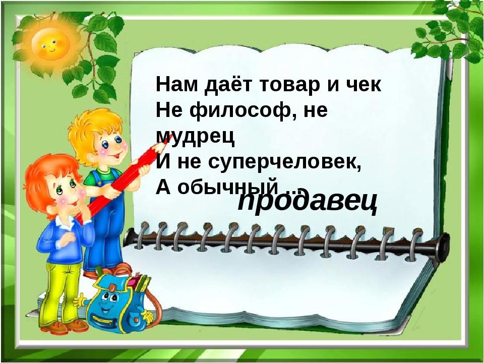 Нам даёт товар и чек Не философ, не мудрец И не суперчеловек, А обычный ... п...