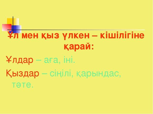 Ұл мен қыз үлкен – кішілігіне қарай: Ұлдар – аға, іні. Қыздар – сіңілі, қарын...