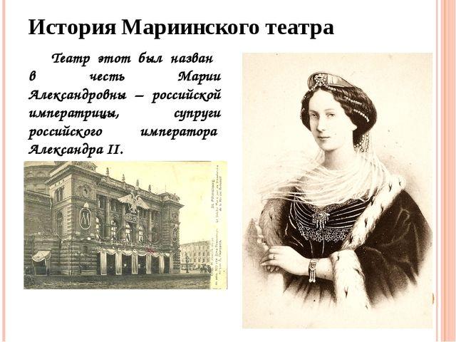 История Мариинского театра Театр этот был назван в честь Марии Александровны...