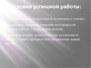 Условия успешной работы: -формирование положительной мотивации к учению; -пос