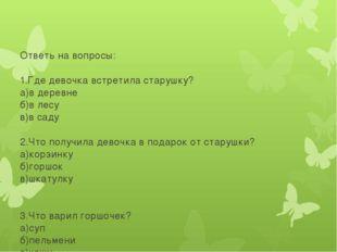 Ответь на вопросы: 1.Где девочка встретила старушку? а)в деревне б)в лесу в)
