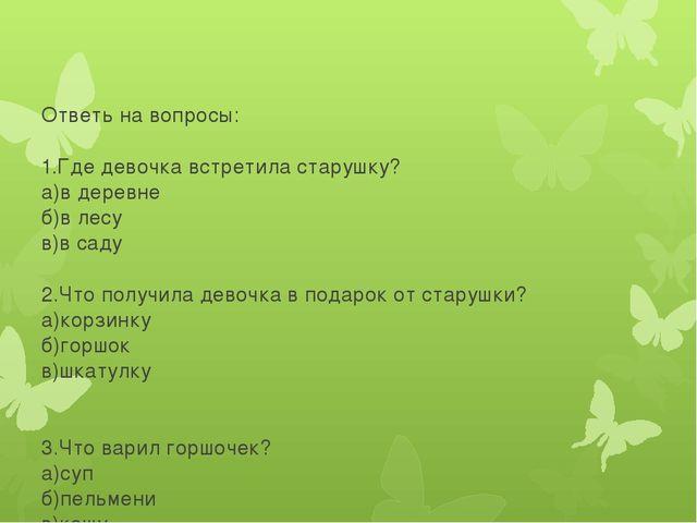 Ответь на вопросы: 1.Где девочка встретила старушку? а)в деревне б)в лесу в)...