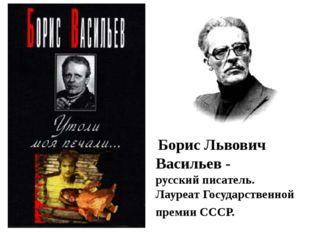 Борис Львович Васильев - русский писатель. Лауреат Государственной премии СС