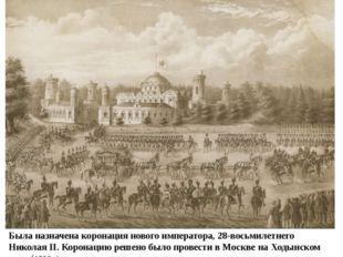 Была назначена коронация нового императора, 28-восьмилетнего Николая II. Коро