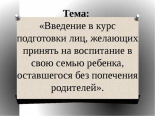 Тема: «Введение в курс подготовки лиц, желающих принять на воспитание в свою