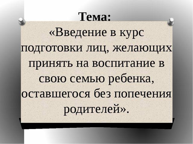 Тема: «Введение в курс подготовки лиц, желающих принять на воспитание в свою...