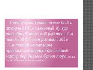 15нче укучы.Тукаев исеме белән аталуы үзбәк халкының бу зур шагыйрьгә тирән