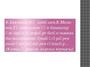 К.Баялинов,Н.Җантөшев,К.Мали-ков,Т.Өметгалиев һәм башкалар әле гарәп хәрефлә