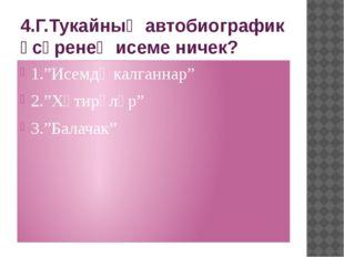 "4.Г.Тукайның автобиографик әсәренең исеме ничек? 1.""Исемдә калганнар"" 2.""Хәти"