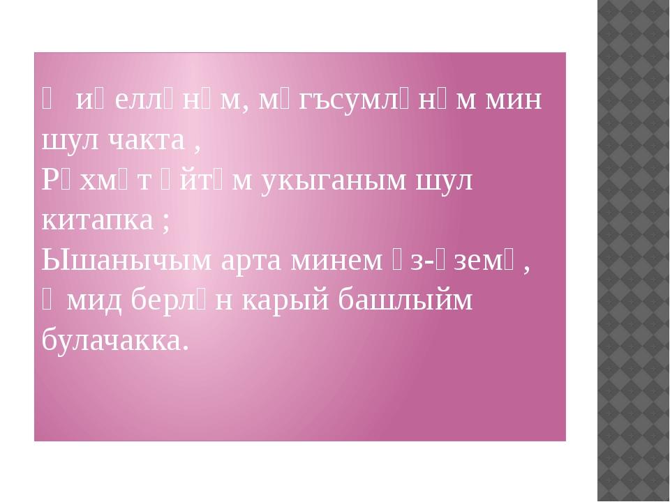 Җиңелләнәм, мәгъсумләнәм мин шул чакта , Рәхмәт әйтәм укыганым шул китапка ;...