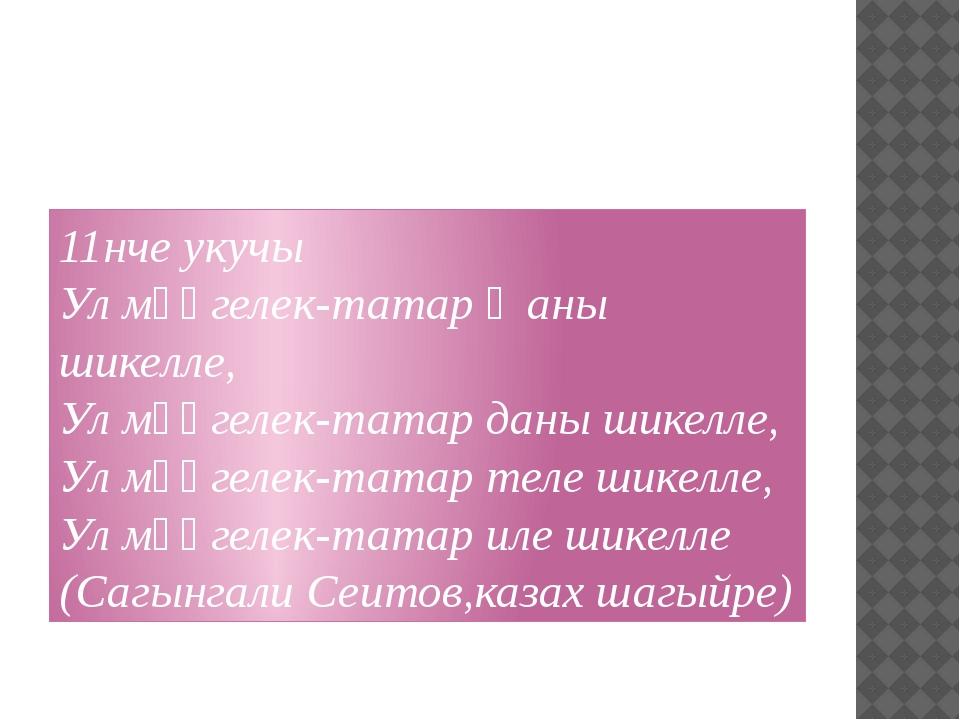 11нче укучы Ул мәңгелек-татар җаны шикелле, Ул мәңгелек-татар даны шикелле,...