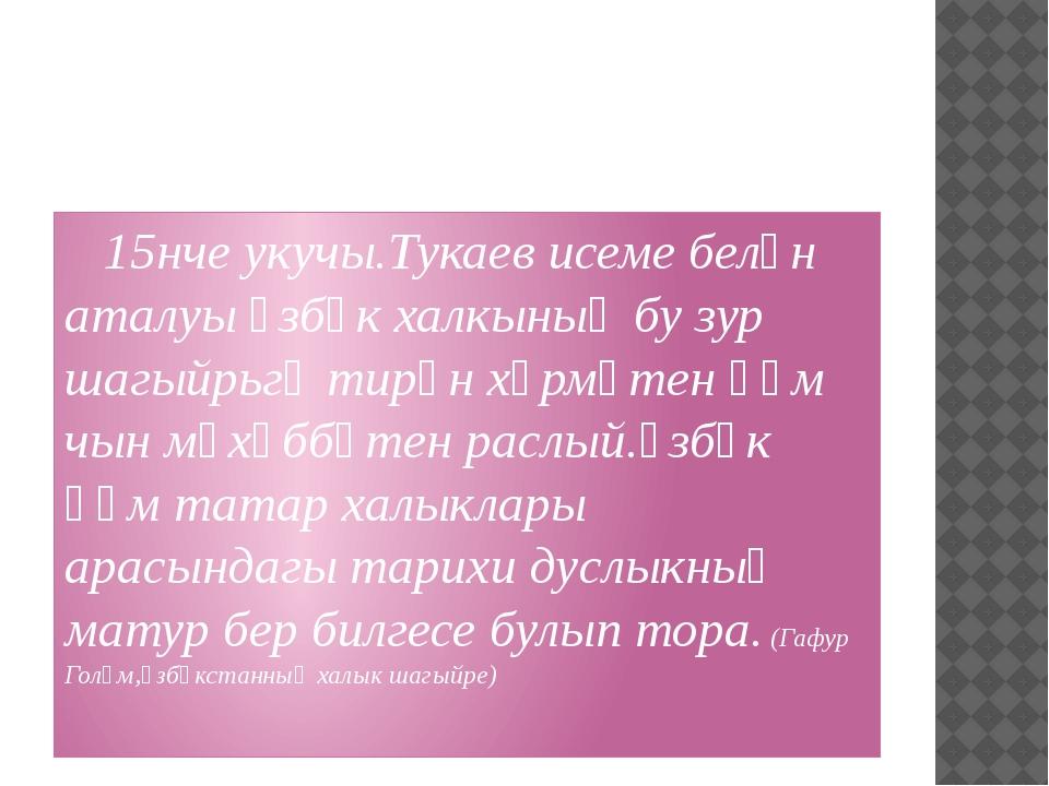 15нче укучы.Тукаев исеме белән аталуы үзбәк халкының бу зур шагыйрьгә тирән...