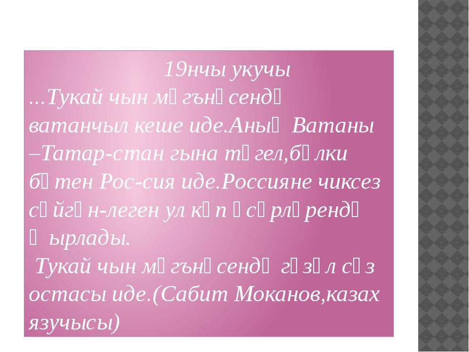 19нчы укучы ...Тукай чын мәгънәсендә ватанчыл кеше иде.Аның Ватаны –Татар-ст...