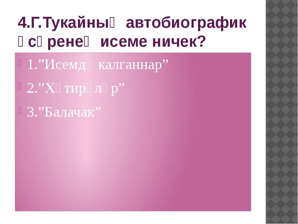 "4.Г.Тукайның автобиографик әсәренең исеме ничек? 1.""Исемдә калганнар"" 2.""Хәти..."