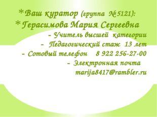 Ваш куратор (группа № 5121): Герасимова Мария Сергеевна Учитель высшей катего