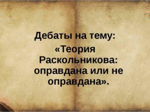 Дебаты на тему: «Теория Раскольникова: оправдана или не оправдана».
