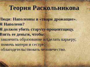 Теория Раскольникова 1. Люди: Наполеоны и «твари дрожащие». 2. Я Наполеон? 3.