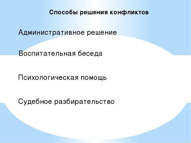 Способы решения конфликтов Административное решение Воспитательная беседа Пси...