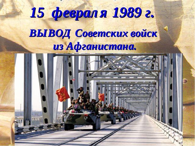 15 февраля 1989 г. ВЫВОД Советских войск из Афганистана.