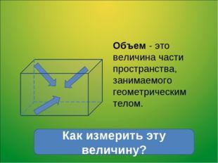 Объем - это величина части пространства, занимаемого геометрическим телом. Ка