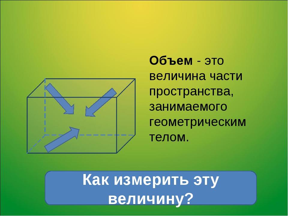 Объем - это величина части пространства, занимаемого геометрическим телом. Ка...
