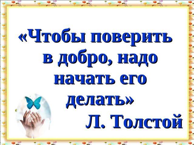 «Чтобы поверить в добро, надо начать его делать» Л. Толстой