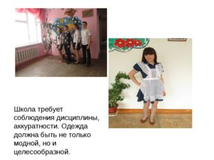 Школа требует соблюдения дисциплины, аккуратности. Одежда должна быть не толь
