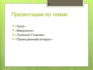 Презентации по темам: «Лупа» «Микроскоп» «Телескоп Галилея» «Проекционный апп