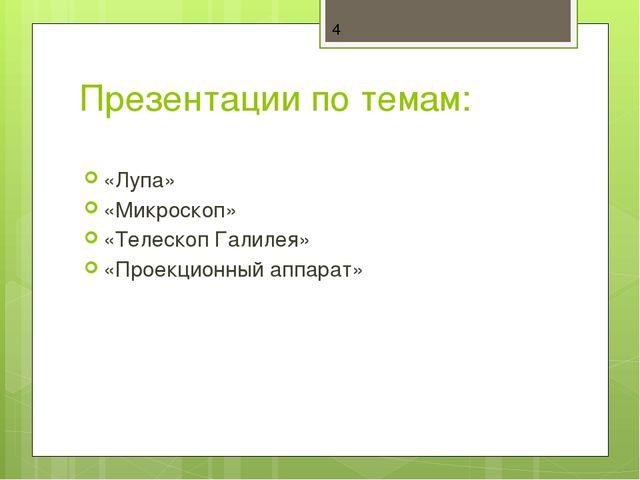 Презентации по темам: «Лупа» «Микроскоп» «Телескоп Галилея» «Проекционный апп...