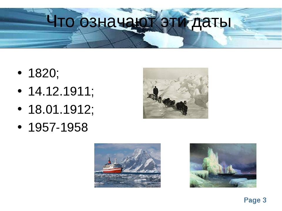 Что означают эти даты 1820; 14.12.1911; 18.01.1912; 1957-1958 Page *