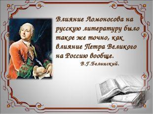Влияние Ломоносова на русскую литературу было такое же точно, как влияние Пет