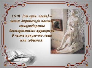 ОДА (от греч. песнь) – жанр лирической поэзии; стихотворение восторженного ха
