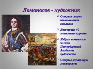 Ломоносов - художник Открыл секрет изготовления смальты Изготовил 40 мозаичны