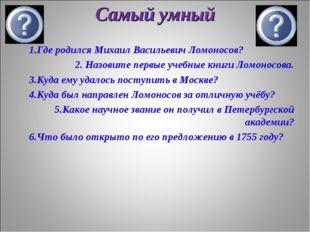 Самый умный 1.Где родился Михаил Васильевич Ломоносов? 2. Назовите первые уче