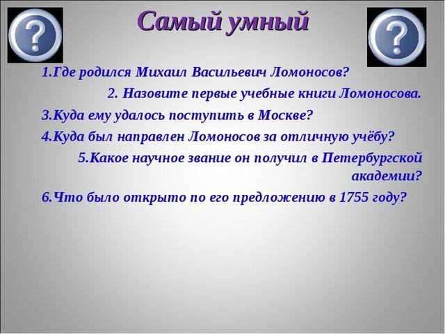 Самый умный 1.Где родился Михаил Васильевич Ломоносов? 2. Назовите первые уче...