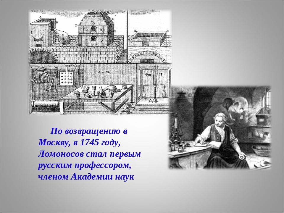 По возвращению в Москву, в 1745 году, Ломоносов стал первым русским профессо...