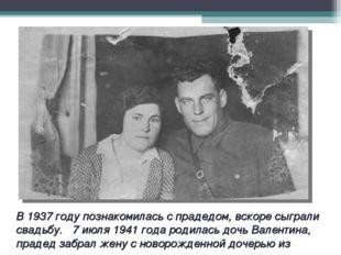 В 1937 году познакомилась с прадедом, вскоре сыграли свадьбу. 7 июля 1941 год