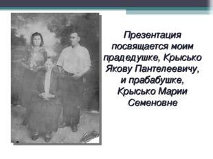 Презентация посвящается моим прадедушке, Крысько Якову Пантелеевичу, и прабаб