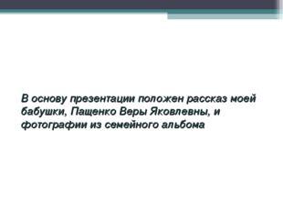 В основу презентации положен рассказ моей бабушки, Пащенко Веры Яковлевны,